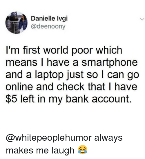 first world: Danielle Ivgi  @deenoony  l'm first world poor which  means I have a smartphone  and a laptop just so l can go  online and check that I have  $5 left in my bank account. @whitepeoplehumor always makes me laugh 😂