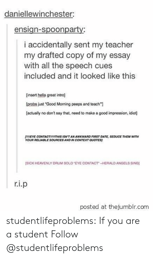 """heavenly: daniellewinchester:  ensign-spoonparty:  i accidentally sent my teacher  my drafted copy of my essay  with all the speech cues  included and it looked like this  finsert hella great intro]  probs just """"Good Morning peeps and teach""""1  (actually no don't say that, need to make a good impression, idiot]  NEYE CONTACTIMITHIS ISN'T AN AWKWARD FIRST DATE, SEDUCE THEM WITH  YOUR RELIABLE SOURCES AND IN CONTEXT QUOTES  [SİCK HEAVENLY DRUM SOLO """"EYE CONTACT"""" ,-HERALD ANGELS SINO  posted at thejumblr.com studentlifeproblems:  If you are a student Follow @studentlifeproblems"""
