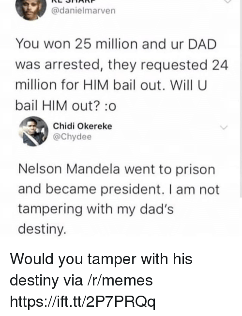 Dad, Destiny, and Memes: @danielmarven  You won 25 million and ur DAD  was arrested, they requested 24  million for HIM bail out. Will U  bail HIM out? :o  Chidi Okereke  @Chydee  Nelson Mandela went to prison  and became president. I am not  tampering with my dad's  destiny Would you tamper with his destiny via /r/memes https://ift.tt/2P7PRQq