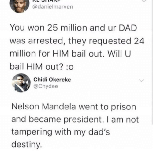 Dad, Destiny, and Nelson Mandela: @danielmarven  You won 25 million and ur DAD  was arrested, they requested 24  million for HIM bail out. Will U  bail HIM out? :o  Chidi Okereke  @Chydee  Nelson Mandela went to prison  and became president. I am not  tampering with my dad's  destiny