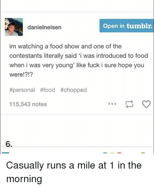 Food, Memes, and Tumblr: danielnelsen  Open in tumblr  im watching a food show and one of the  contestants literally said 'i was introduced to food  when i was very young' like fuck i sure hope you  were!?!?  #personal #food #chopped  115,543 notes  6. Casually runs a mile at 1 in the morning