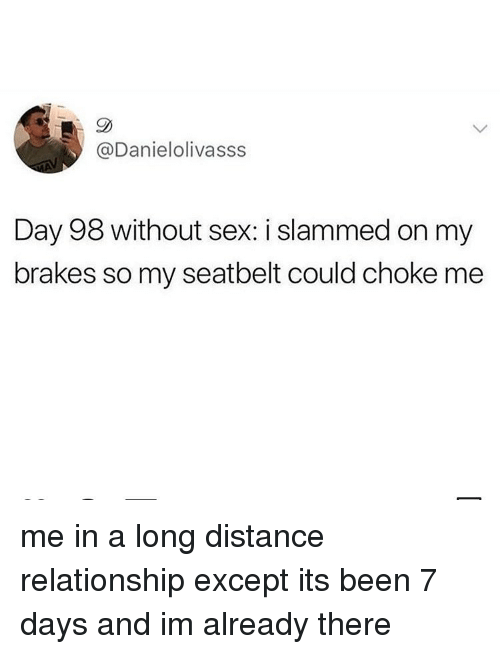 Distance Relationship: @Danielolivasss  Day 98 without sex: i slammed on my  brakes so my seatbelt could choke me me in a long distance relationship except its been 7 days and im already there