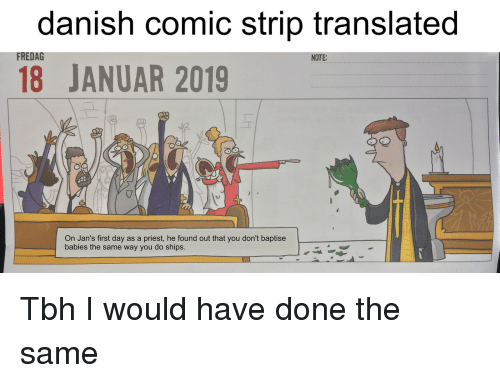 danish: danish comic strip translated  18 JANUAR 2019  FREDAG  NOTE:  On Jan's first day as a priest, he found out that you don't baptise  babies the same way you do ships. Tbh I would have done the same