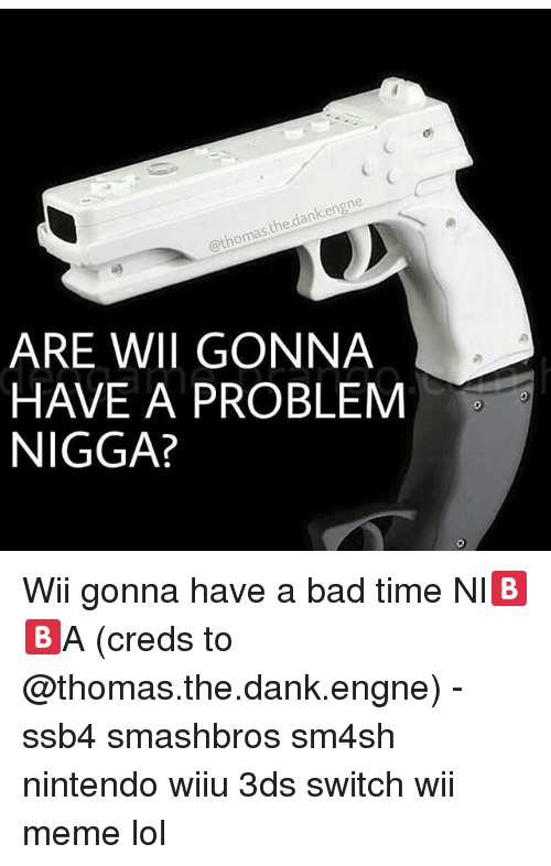 wiiu: dank en  thomas  ARE WWII GONNA  HAVE A PROBLEM  NIGGA? Wii gonna have a bad time NI🅱🅱A (creds to @thomas.the.dank.engne) - ssb4 smashbros sm4sh nintendo wiiu 3ds switch wii meme lol