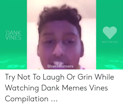 Or Grin: DANK  VINES  BEST FOR YOU  ShakeBurners Try Not To Laugh Or Grin While Watching Dank Memes Vines Compilation ...
