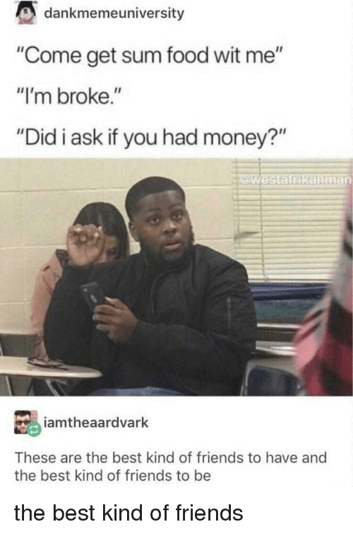 "Food, Friends, and Money: dankmemeuniversity  ""Come get sum food wit me""  ""I'm broke.""  ""Did i ask if you had money?""  Westatrikanman  iamtheaardvarlk  These are the best kind of friends to have and  the best kind of friends to be the best kind of friends"
