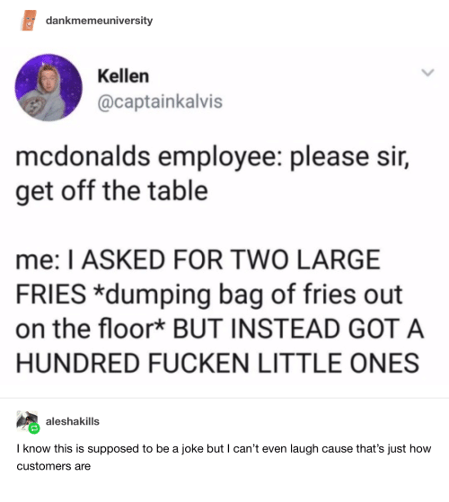 Kellen: dankmemeuniversity  Kellen  @captainkalvis  mcdonalds employee: please sir,  get off the table  me: I ASKED FOR TWO LARGE  FRIES *dumping bag of fries out  on the floor* BUT INSTEAD GOT A  HUNDRED FUCKEN LITTLE ONES  aleshakills  I know this is supposed to be a joke but I can't even laugh cause that's just how  customers are
