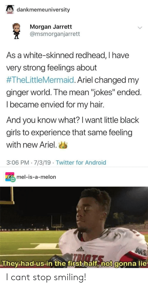 "Android, Ariel, and Girls: dankmemeuniversity  Morgan Jarrett  @msmorganjarrett  As a white-skinned redhead, I have  very strong feelings about  #TheLittleMermaid. Ariel changed my  ginger world. The mean ""jokes"" ended.  Ibecame envied for my hair.  And you know what? I want little black  girls to experience that same feeling  with new Ariel.  3:06 PM 7/3/19 Twitter for Android  OXmel-is-a-melon  They had us in the first half, not gonna lie I cant stop smiling!"