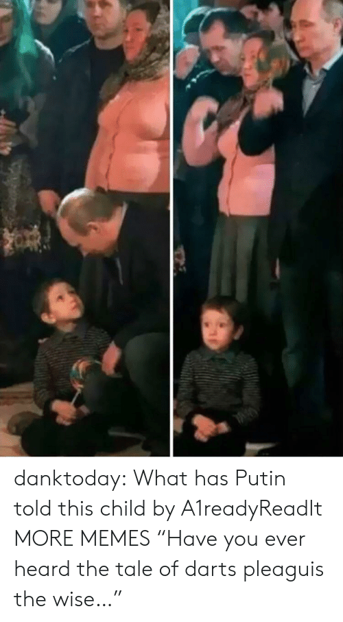 "Dank, Memes, and Tumblr: danktoday:  What has Putin told this child by A1readyReadIt MORE MEMES  ""Have you ever heard the tale of darts pleaguis the wise…"""