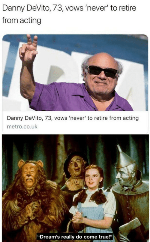 "True, Metro, and Acting: Danny DeVito, 73, vows 'never' to retire  from acting  Danny DeVito, 73, vows 'never' to retire from acting  metro.co.uk  ""Dream's really do come true!"""
