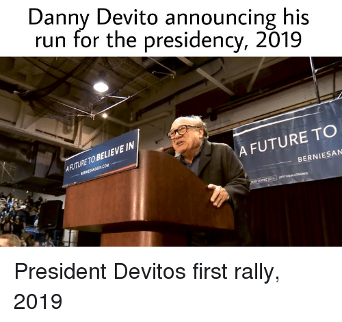Presidency: Danny Devito announcing his  run for the presidency, 2019  AFUTURE TO BELIEVE IN  A FUTURE TO  BERNIESAN President Devitos first rally, 2019