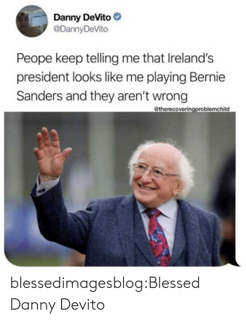 Danny Devito: Danny DeVito  @DannyDeVito  Peope keep telling me that Ireland's  president looks like me playing Bernie  Sanders and they aren't wrong  @therecoveringproblemchild blessedimagesblog:Blessed Danny Devito
