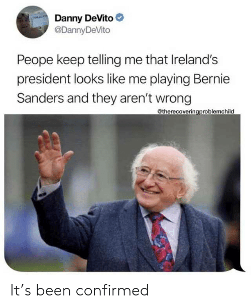 Bernie: Danny DeVito  @DannyDeVito  Peope keep telling me that Ireland's  president looks like me playing Bernie  Sanders and they aren't wrong  @therecoveringproblemchild It's been confirmed