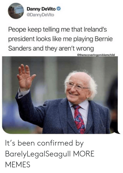 Bernie: Danny DeVito  @DannyDeVito  Peope keep telling me that Ireland's  president looks like me playing Bernie  Sanders and they aren't wrong  @therecoveringproblemchild It's been confirmed by BarelyLegalSeagull MORE MEMES