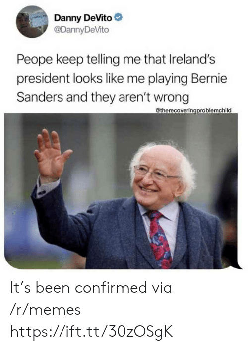 Danny Devito: Danny DeVito  @DannyDeVito  Peope keep telling me that Ireland's  president looks like me playing Bernie  Sanders and they aren't wrong  @therecoveringproblemchild It's been confirmed via /r/memes https://ift.tt/30zOSgK