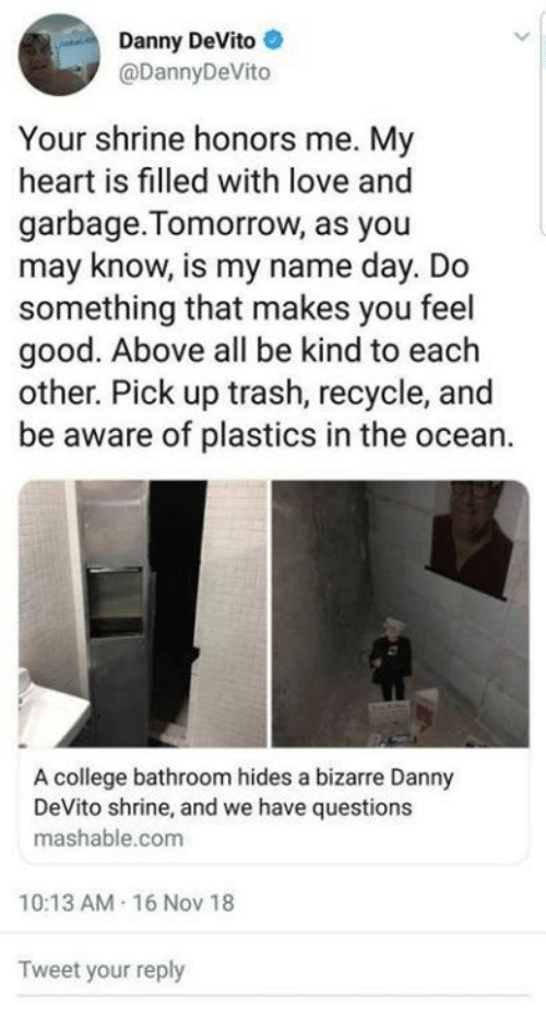 College, Love, and Trash: Danny DeVito  @DannyDeVito  Your shrine honors me. My  heart is filled with love and  garbage. Tomorrow, as you  may know, is my name day. Do  something that makes you feel  good. Above all be kind to each  other. Pick up trash, recycle, and  be aware of plastics in the ocean.  A college bathroom hides a bizarre Danny  DeVito shrine, and we have questions  mashable.com  10:13 AM-16 Nov 18  Tweet your reply