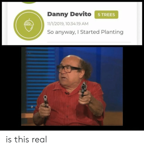 danny: Danny Devito STREES  11/1/2019, 10:34:19 AM  So anyway, I Started Planting is this real