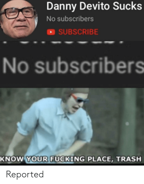 Fucking, Trash, and Danny Devito: Danny Devito Sucks  No subscribers  SUBSCRIBE  No subscribers  SCI  KNOW YOUR FUCKING PLACE, TRASH Reported