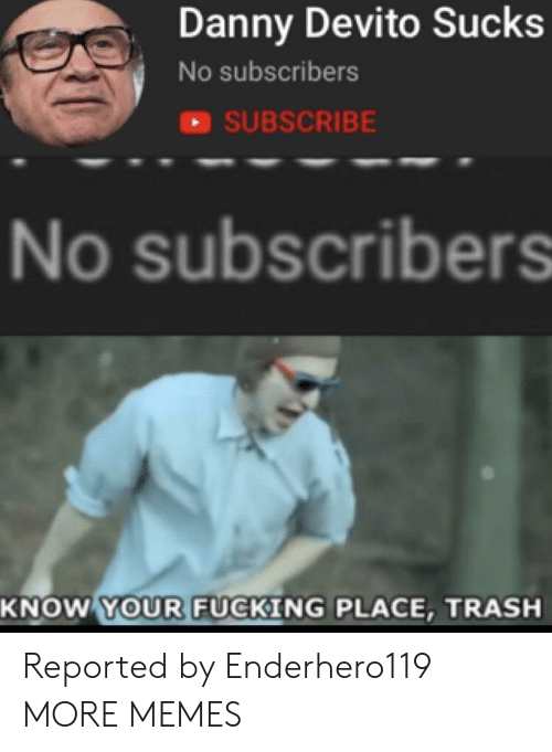 Dank, Memes, and Target: Danny Devito Sucks  No subscribers  SUBSCRIBE  No subscribers  SCI  KNOW YOUR FUCKING PLACE, TRASH Reported by Enderhero119 MORE MEMES