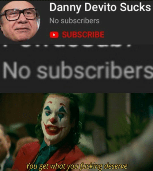 Danny Devito: Danny Devito Sucks  No subscribers  SUBSCRIBE  No subscribers  You get what you fucking deserve
