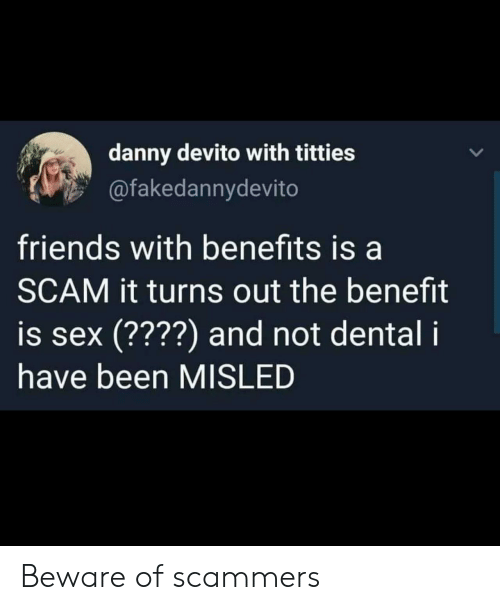 benefit: danny devito with titties  @fakedannydevito  friends with benefits is a  SCAM it turns out the benefit  is sex (????) and not dental i  have been MISLED Beware of scammers