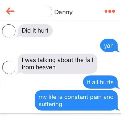 yah: Danny  Did it hurt  yah  I was talking about the fall  from heaven  it all hurts  my life is constant pain and  suffering