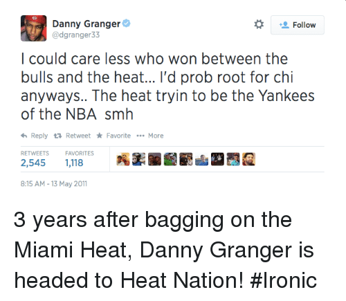 The Miami Heat: Danny Granger  Follow  @dgranger 33  I could care less who won between the  bulls and the heat... I'd prob root for chi  anyways.. The heat tryin to be the Yankees  of the NBA smh  <h Reply ta Retweet Favorite  More  RETWEETS  FAVORITES  8:15 AM 13 May 2011 3 years after bagging on the Miami Heat, Danny Granger is headed to Heat Nation! #Ironic