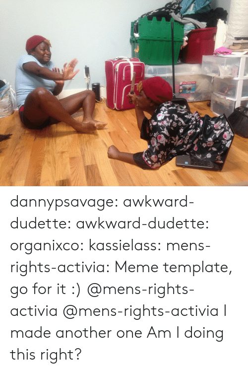 Another One, Meme, and Target: dannypsavage:  awkward-dudette:  awkward-dudette:  organixco:  kassielass:  mens-rights-activia: Meme template, go for it :)  @mens-rights-activia  @mens-rights-activia   I made another one  Am I doing this right?