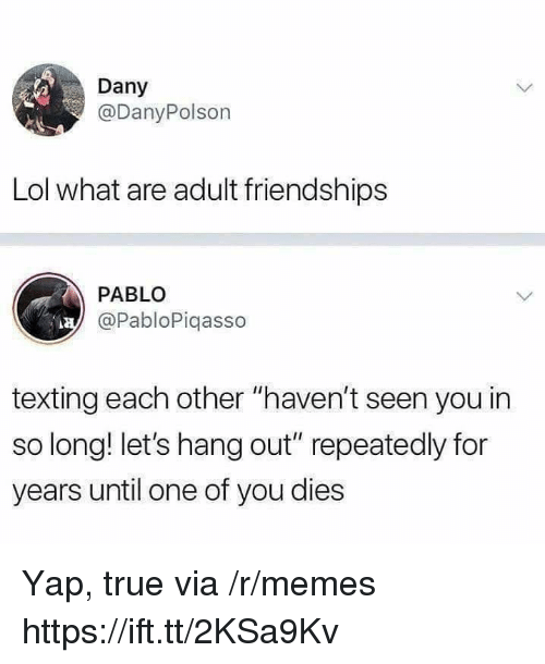 "Lol, Memes, and Texting: Dany  @DanyPolson  Lol what are adult friendships  PABLO  @PabloPiqasso  texting each other ""haven't seen you in  so long! let's hang out"" repeatedly for  years until one of you dies Yap, true via /r/memes https://ift.tt/2KSa9Kv"