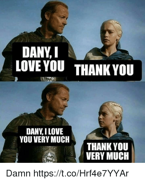 Love, I Love You, and Thank You: DANY, I  LOVE YOUTHANK YOU  DANY,I LOVE  YOU VERY MUCH  THANK YOU  VERY MUCH Damn https://t.co/Hrf4e7YYAr