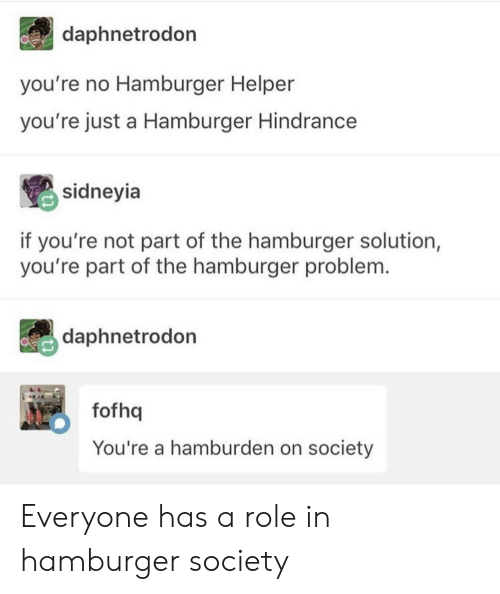 Hamburger Helper, Hamburger, and Society: daphnetrodon  you're no Hamburger Helper  you're just a Hamburger Hindrance  sidneyia  if you're not part of the hamburger solution,  you're part of the hamburger problem.  daphnetrodon  NO  fofhq  You're a hamburden on society Everyone has a role in hamburger society