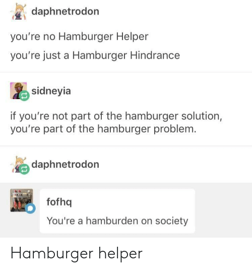 Hamburger Helper, Hamburger, and Society: daphnetrodon  you're no Hamburger Helper  you're just a Hamburger Hindrance  sidneyia  if you're not part of the hamburger solution,  you're part of the hamburger problem.  daphnetrodon  fofhq  You're a hamburden on society Hamburger helper