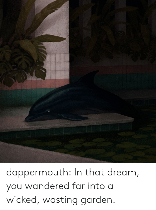 Wicked: dappermouth: In that dream, you wandered far into a wicked, wasting garden.