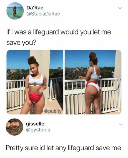 You, Sure, and Save Me: Da'Rae  @StaciaDaRae  if I was a lifeguard would you let me  save you?  ILLII  @pubityIILLE  gisselle  @gystopia  Pretty sure id let any lifeguard save me