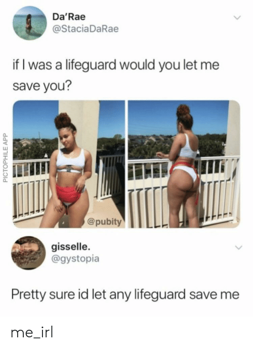 Irl, Me IRL, and App: Da'Rae  @StaciaDaRae  if I was a lifeguard would you let me  save you?  @pubity  gisselle.  @gystopia  Pretty sure id let any lifeguard save me  PICTOPHILE APP me_irl