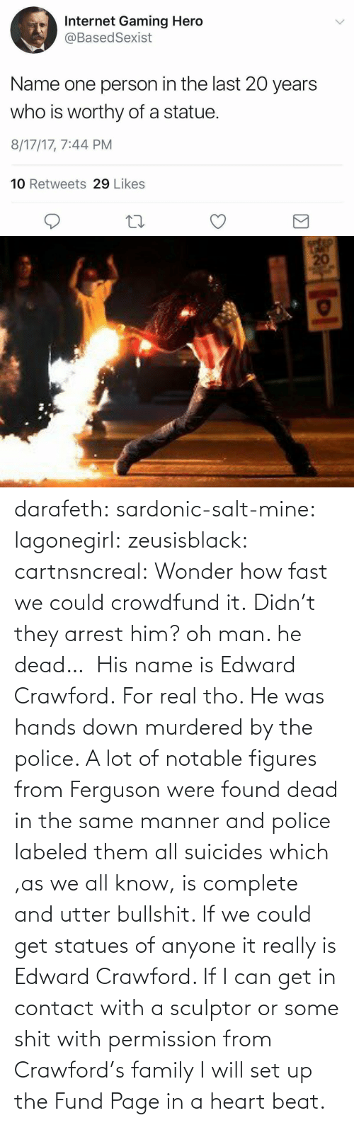 Fund: darafeth: sardonic-salt-mine:  lagonegirl:  zeusisblack:  cartnsncreal:   Wonder how fast we could crowdfund it.    Didn't they arrest him?  oh man. he dead…   His name is Edward Crawford.   For real tho. He was hands down murdered by the police. A lot of notable figures from Ferguson were found dead in the same manner and police labeled them all suicides which ,as we all know, is complete and utter bullshit.  If we could get statues of anyone it really is Edward Crawford. If I can get in contact with a sculptor or some shit with permission from Crawford's family I will set up the Fund Page in a heart beat.