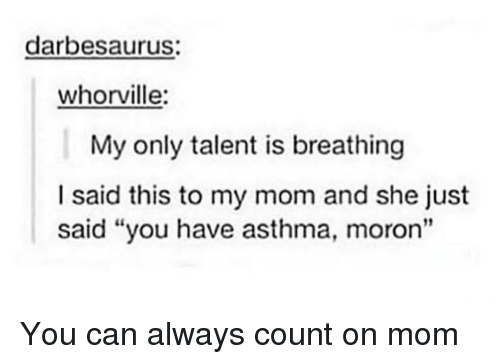 "Asthma: darbesaurus:  whorville:  My only talent is breathing  I said this to my mom and she just  said ""you have asthma, moron"" You can always count on mom"