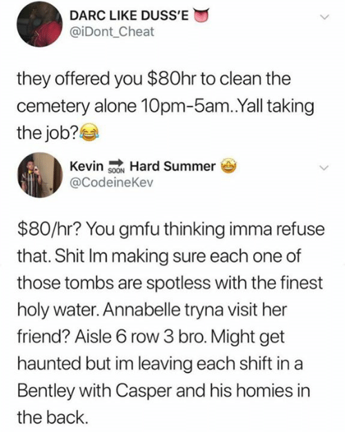 Casper: DARC LIKE DUSS'E  @iDont_Cheat  they offered you $80hr to clean the  cemetery alone 10pm-5am.Yall taking  the job?  Kevin sON Hard Summer  @CodeineKev  $80/hr? You gmfu thinking imma refuse  that. Shit Im making sure each one of  those tombs are spotless with the finest  holy water. Annabelle tryna visit her  friend? Aisle 6 row 3 bro. Might get  haunted but im leaving each shift in a  Bentley with Casper and his homies in  the back.