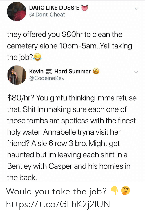 Casper: DARC LIKE DUSS'E  @iDont_Cheat  they offered you $80hr to clean the  cemetery alone 10pm-5am.Yall taking  the job?  Kevin SNHard Summer  @CodeineKev  $80/hr? You gmfu thinking imma refuse  that. Shit Im making sure each one of  those tombs are spotless with the finest  holy water. Annabelle tryna visit her  friend? Aisle 6 row 3 bro. Might get  haunted but im leaving each shift in a  Bentley with Casper and his homies in  the back. Would you take the job? 👇🤔 https://t.co/GLhK2j2lUN