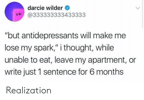 "Thought, Will, and Make: darcie wilder  ok @333333333433333  ""but antidepressants will make me  lose my spark,"" i thought, while  unable to eat, leave my apartment, or  write just 1 sentence for 6 months Realization"