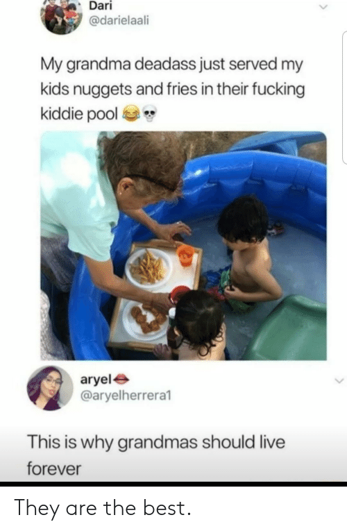 Fucking, Grandma, and Best: Dari  @darielaali  My grandma deadass just served my  kids nuggets and fries in their fucking  kiddie pool  aryel  @aryelherrera1  This is why grandmas should live  forever They are the best.