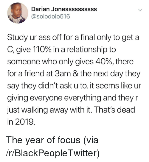 Andrew Bogut, Ass, and Blackpeopletwitter: Darian Jonessssssssss  @solodolo516  Study ur ass off for a final only to get a  C, give 110% in a relationship to  someone who only gives 40%, there  for a friend at 3am & the next day they  say they didn't ask u to. it seems like ur  giving everyone everything and they r  Just walking away with it. Ihat's dead  in 2019 The year of focus (via /r/BlackPeopleTwitter)