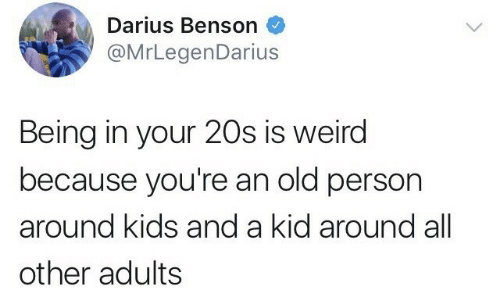 darius: Darius Benson  @MrLegenDarius  Being in your 20s is weird  because you're an old person  around kids and a kid around all  other adults