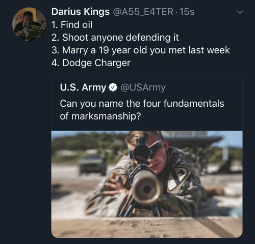 darius: Darius Kings @A55_E4TER 15s  1. Find oil  2. Shoot anyone defending it  3. Marry a 19 year old you met last week  4. Dodge Charger  U.S. Army @USArmy  Can you name the four fundamental:s  of marksmanship?