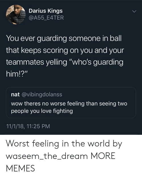 """Dank, Love, and Memes: Darius Kings  A55_E4TER  You ever guarding someone in ball  that keeps scoring on you and your  teammates yelling """"who's guarding  him!?""""  nat @vibingdolanss  wow theres no worse feeling than seeing two  people you love fighting  11/1/18, 11:25 PM Worst feeling in the world by waseem_the_dream MORE MEMES"""