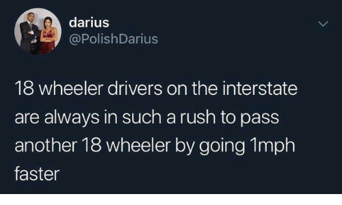 darius: darius  PolishDarius  18 wheeler drivers on the interstate  are always in such a rush to pass  another 18 wheeler by going 1mph  faster