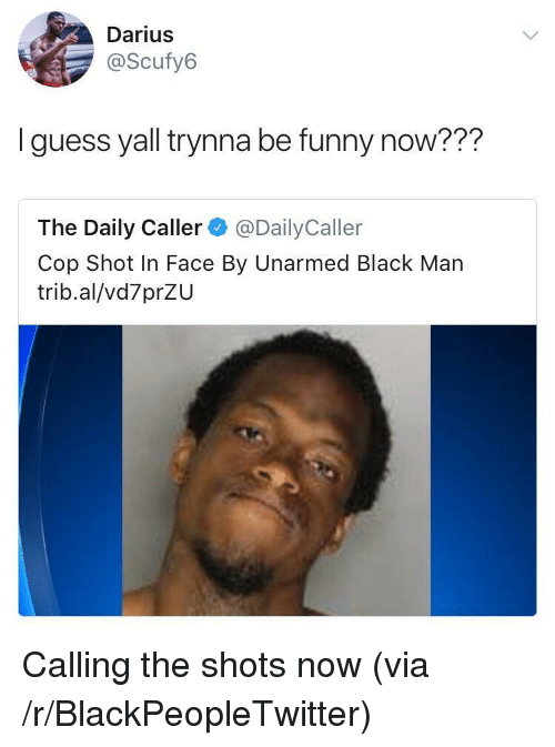 The Daily Caller: Darius  @Scufy6  I guess yall trynna be funny now???  The Daily Caller @DailyCaller  Cop Shot In Face By Unarmed Black Man  trib.al/vd7prZU <p>Calling the shots now (via /r/BlackPeopleTwitter)</p>