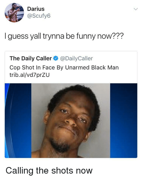 Funny, Black, and Guess: Darius  @Scufy6  I guess yall trynna be funny now???  The Daily Caller @DailyCaller  Cop Shot In Face By Unarmed Black Man  trib.al/vd7prZU Calling the shots now