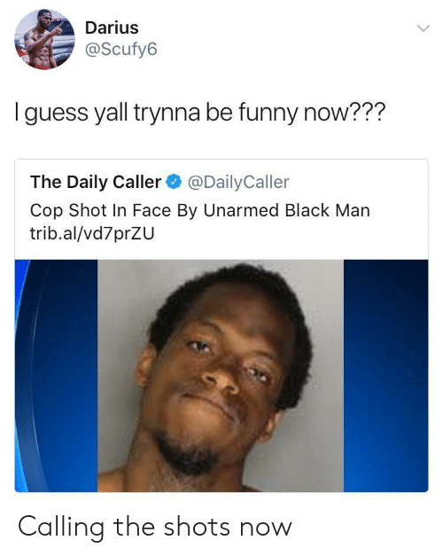 The Daily Caller: Darius  @Scufy6  I guess yall trynna be funny now???  The Daily Caller @DailyCaller  Cop Shot In Face By Unarmed Black Man  trib.al/vd7prZU Calling the shots now