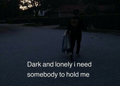 hold me: Dark and lonely i need  somebody to hold me
